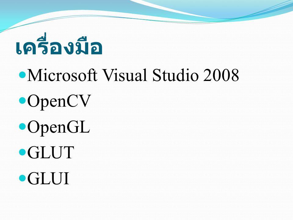 เครื่องมือ Microsoft Visual Studio 2008 OpenCV OpenGL GLUT GLUI
