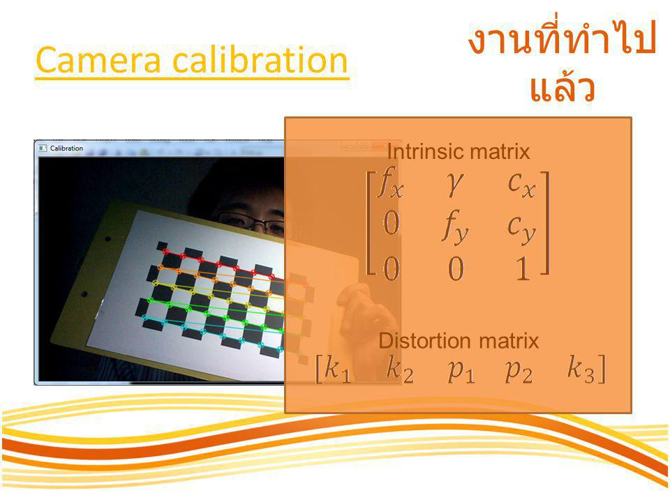 Camera calibration งานที่ทำไปแล้ว Intrinsic matrix Distortion matrix