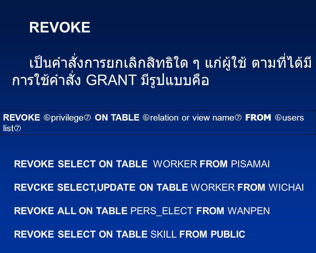 REVOKE เป็นคำสั่งการยกเลิกสิทธิใด ๆ แก่ผู้ใช้ ตามที่ได้มีการใช้คำสั่ง GRANT มีรูปแบบคือ.