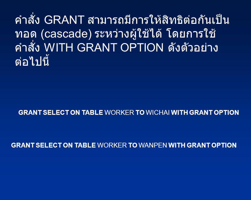 คำสั่ง GRANT สามารถมีการให้สิทธิต่อกันเป็นทอด (cascade) ระหว่างผู้ใช้ได้ โดยการใช้คำสั่ง WITH GRANT OPTION ดังตัวอย่างต่อไปนี้