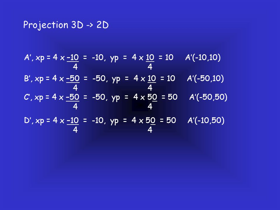 Projection 3D -> 2D A', xp = 4 x –10 = -10, yp = 4 x 10 = 10 A'(-10,10) 4 4.