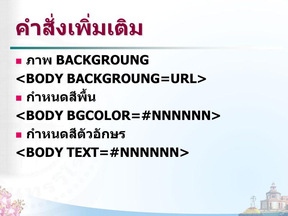 คำสั่งเพิ่มเติม ภาพ BACKGROUNG <BODY BACKGROUNG=URL> กำหนดสีพื้น