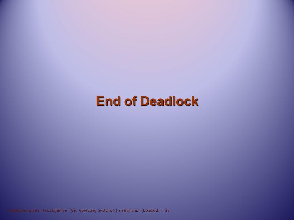 End of Deadlock วิเชษฐ์ พลายมาศ | ระบบปฏิบัติการ (OS: Operating Systems) | ภาวะติดตาย (Deadlock) | 36.