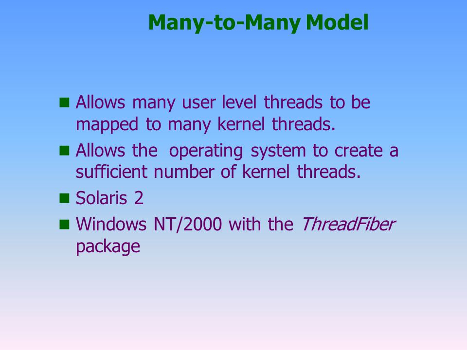 Many-to-Many Model Allows many user level threads to be mapped to many kernel threads.