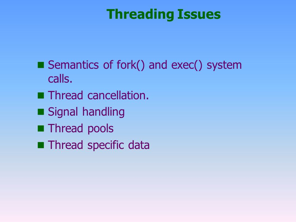 Threading Issues Semantics of fork() and exec() system calls.
