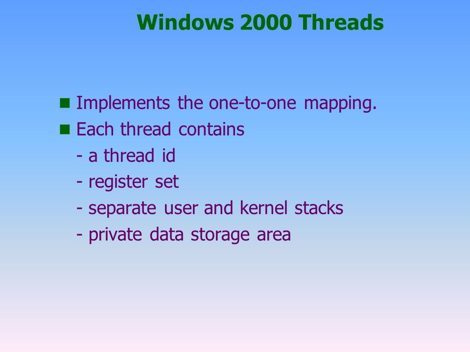 Windows 2000 Threads Implements the one-to-one mapping.