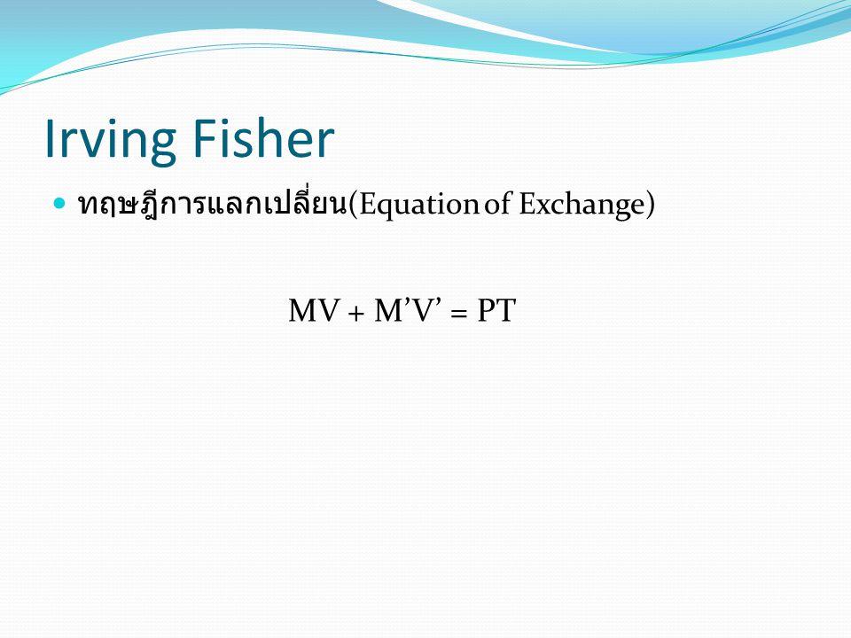 Irving Fisher ทฤษฎีการแลกเปลี่ยน(Equation of Exchange) MV + M'V' = PT