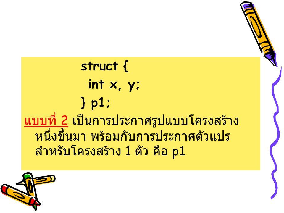 struct { int x, y; } p1; แบบที่ 2 เป็นการประกาศรูปแบบโครงสร้างหนึ่งขึ้นมา พร้อมกับการประกาศตัวแปรสำหรับโครงสร้าง 1 ตัว คือ p1.