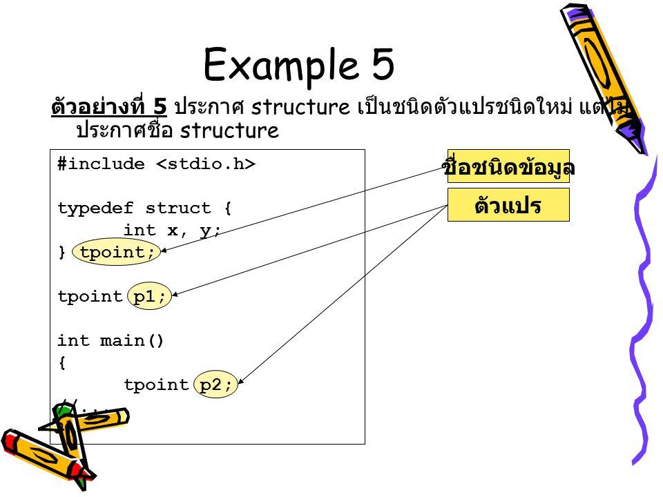 Example 5 ตัวอย่างที่ 5 ประกาศ structure เป็นชนิดตัวแปรชนิดใหม่ แต่ไม่ประกาศชื่อ structure. #include <stdio.h>