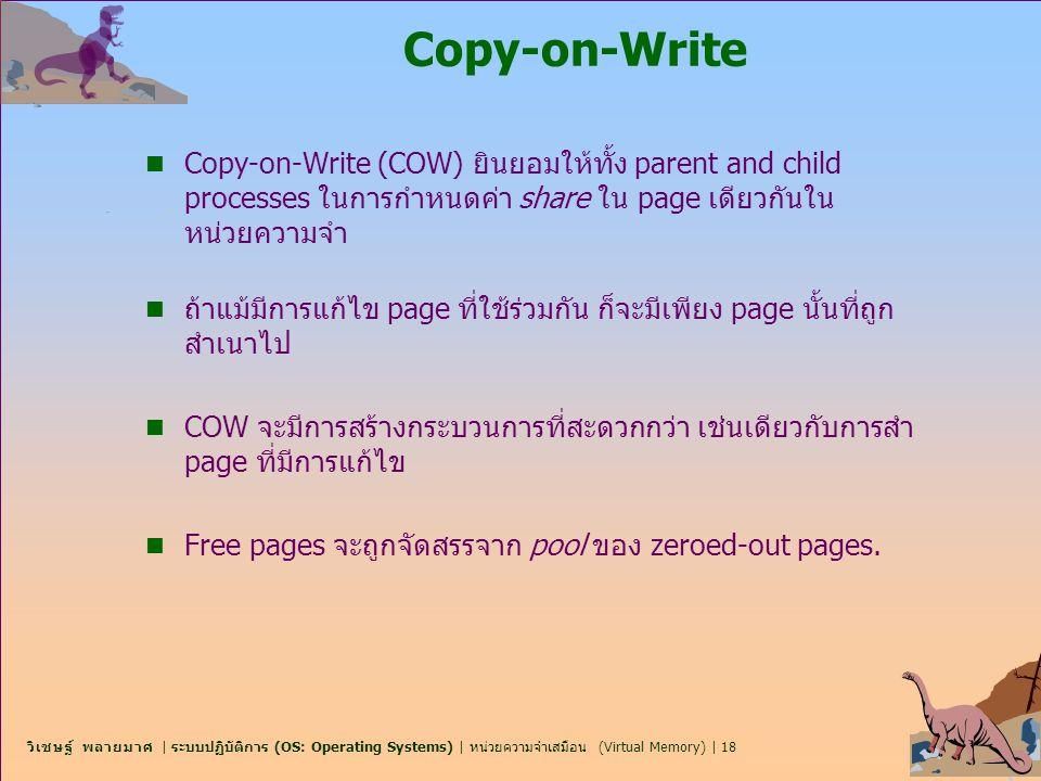 Copy-on-Write Copy-on-Write (COW) ยินยอมให้ทั้ง parent and child processes ในการกำหนดค่า share ใน page เดียวกันในหน่วยความจำ.