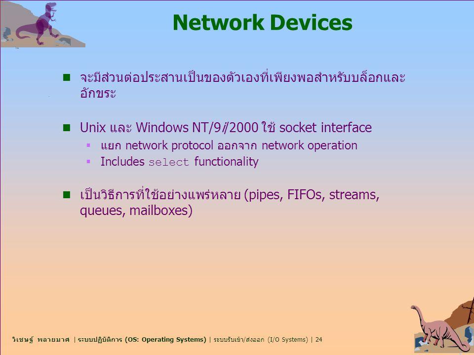 Network Devices จะมีส่วนต่อประสานเป็นของตัวเองที่เพียงพอสำหรับบล็อกและอักขระ. Unix และ Windows NT/9i/2000 ใช้ socket interface.