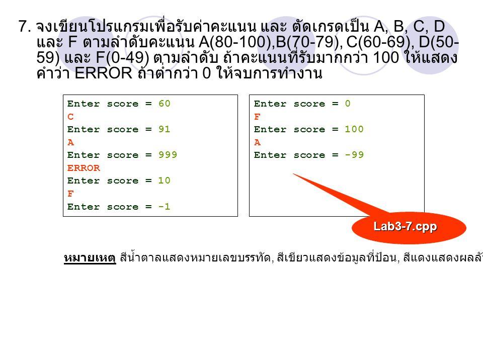 7. จงเขียนโปรแกรมเพื่อรับค่าคะแนน และ ตัดเกรดเป็น A, B, C, D และ F ตามลำดับคะแนน A(80-100),B(70-79), C(60-69), D(50-59) และ F(0-49) ตามลำดับ ถ้าคะแนนที่รับมากกว่า 100 ให้แสดงคำว่า ERROR ถ้าต่ำกว่า 0 ให้จบการทำงาน