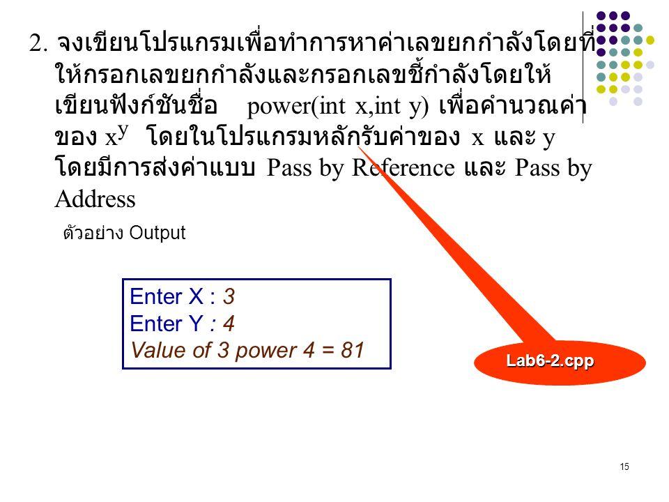 2. จงเขียนโปรแกรมเพื่อทำการหาค่าเลขยกกำลังโดยที่ให้กรอกเลขยกกำลังและกรอกเลขชี้กำลังโดยให้เขียนฟังก์ชันชื่อ power(int x,int y) เพื่อคำนวณค่า ของ xy โดยในโปรแกรมหลักรับค่าของ x และ y โดยมีการส่งค่าแบบ Pass by Reference และ Pass by Address