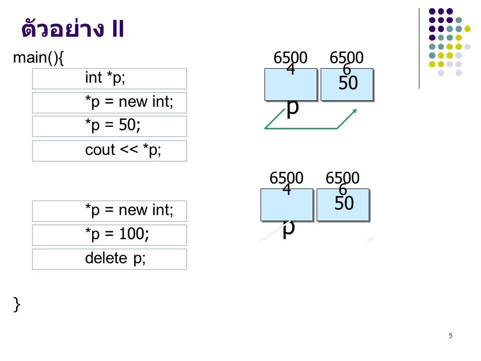 p p ตัวอย่าง II 50 50 100 main(){ } 65004 65006 int *p; *p = new int;