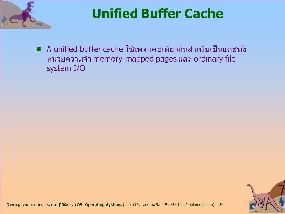 Unified Buffer Cache A unified buffer cache ใช้เพจแคชเดียวกันสำหรับเป็นแคชทั้งหน่วยความจำ memory-mapped pages และ ordinary file system I/O.