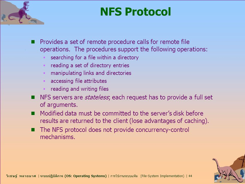 NFS Protocol Provides a set of remote procedure calls for remote file operations. The procedures support the following operations: