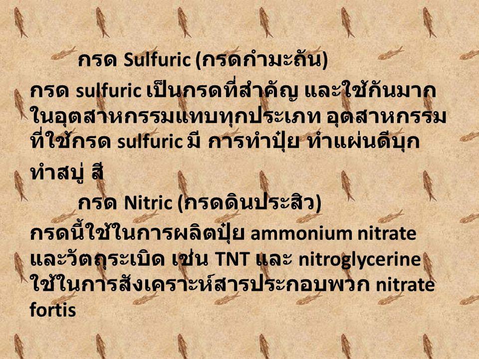 กรด Sulfuric (กรดกำมะถัน) กรด sulfuric เป็นกรดที่สำคัญ และใช้กันมากในอุตสาหกรรมแทบทุกประเภท อุตสาหกรรมที่ใช้กรด sulfuric มี การทำปุ๋ย ทำแผ่นดีบุก ทำสบู่ สี กรด Nitric (กรดดินประสิว) กรดนี้ใช้ในการผลิตปุ๋ย ammonium nitrate และวัตถุระเบิด เช่น TNT และ nitroglycerine ใช้ในการสังเคราะห์สารประกอบพวก nitrate fortis