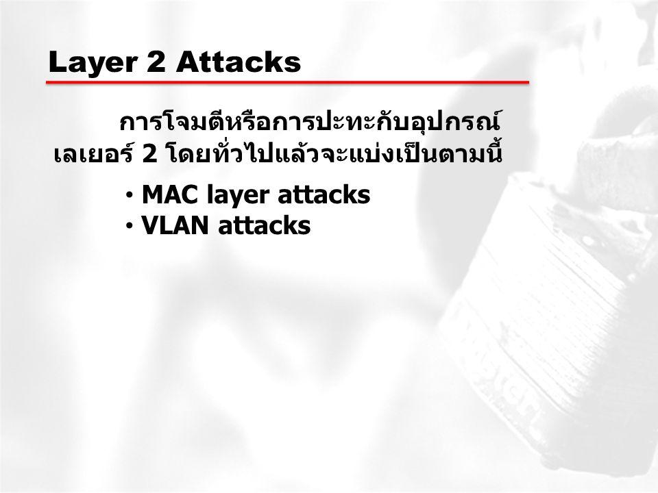 Layer 2 Attacks การโจมตีหรือการปะทะกับอุปกรณ์ เลเยอร์ 2 โดยทั่วไปแล้วจะแบ่งเป็นตามนี้ MAC layer attacks.