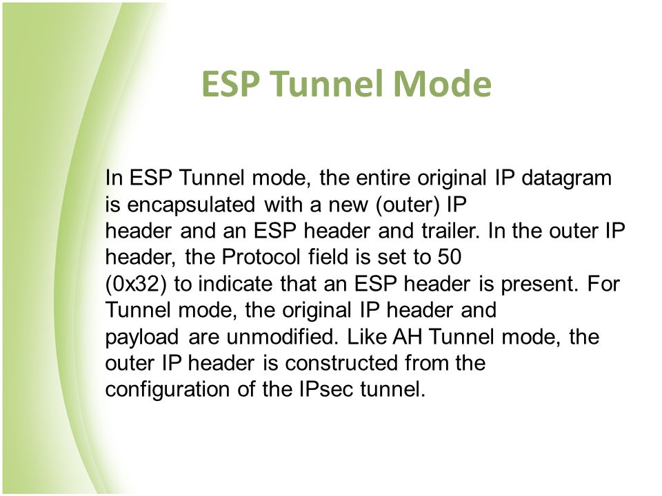 ESP Tunnel Mode In ESP Tunnel mode, the entire original IP datagram is encapsulated with a new (outer) IP.