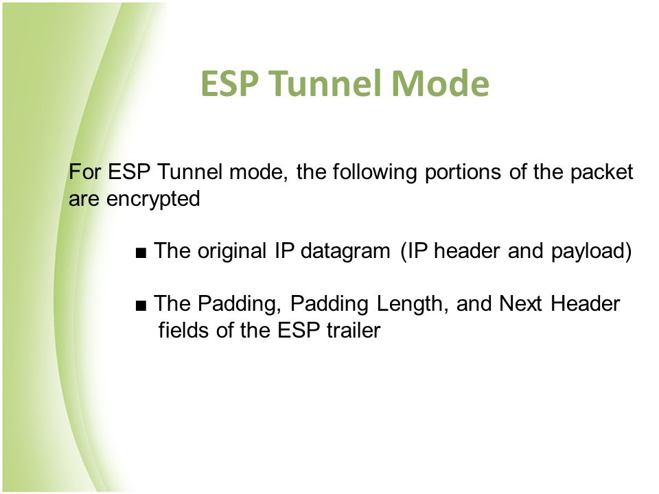 ESP Tunnel Mode For ESP Tunnel mode, the following portions of the packet are encrypted. ■ The original IP datagram (IP header and payload)