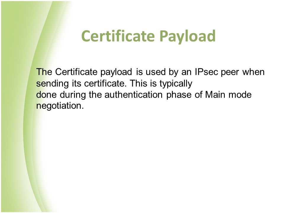 Certificate Payload The Certificate payload is used by an IPsec peer when sending its certificate. This is typically.