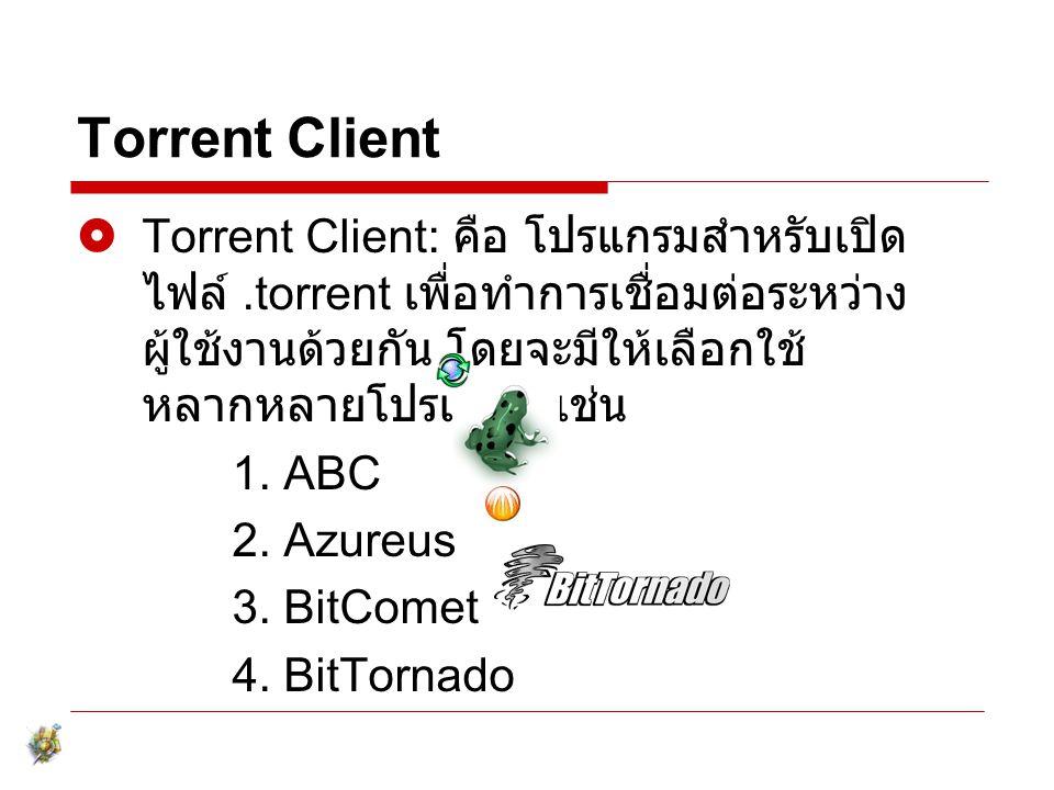Torrent Client Torrent Client: คือ โปรแกรมสำหรับเปิดไฟล์ .torrent เพื่อทำการเชื่อมต่อระหว่าง ผู้ใช้งานด้วยกัน โดยจะมีให้เลือกใช้หลากหลายโปรแกรม เช่น.