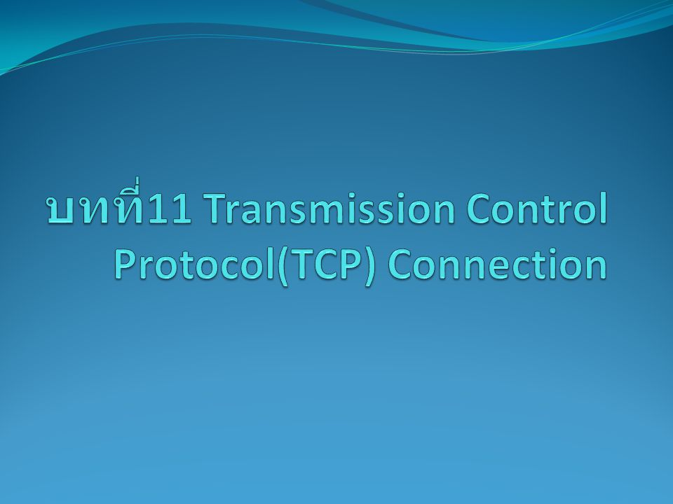 บทที่11 Transmission Control Protocol(TCP) Connection