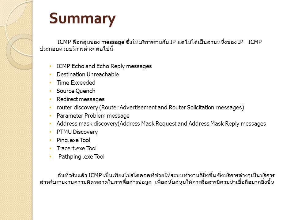 Summary ICMP คือกลุ่มของ message ซึ่งให้บริการร่วมกับ IP แต่ไม่ได้เป็นส่วนหนึ่งของ IP ICMP ประกอบด้วยบริการต่างๆต่อไปนี้