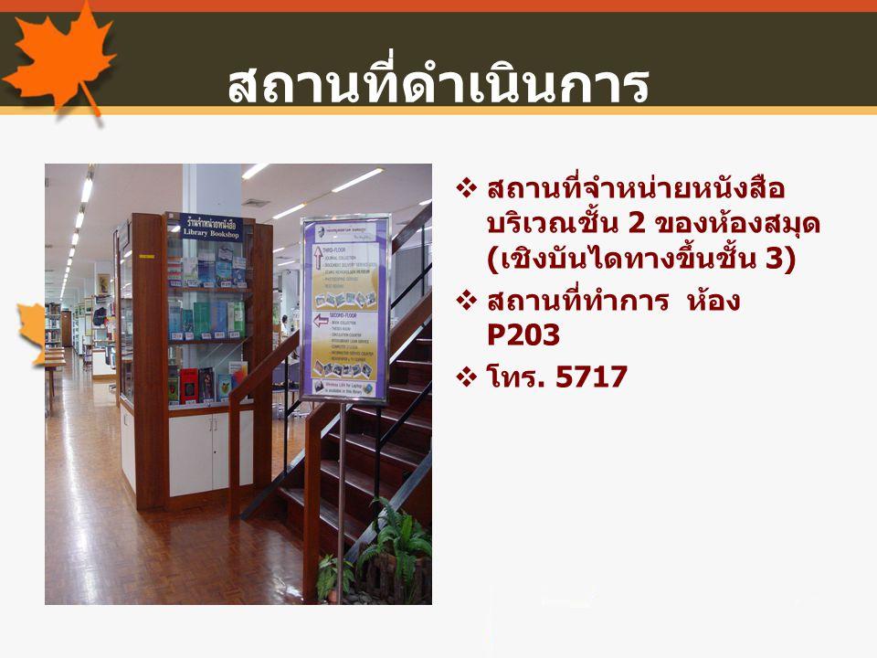 สถานที่ดำเนินการ สถานที่จำหน่ายหนังสือ บริเวณชั้น 2 ของห้องสมุด(เชิงบันไดทางขึ้นชั้น 3) สถานที่ทำการ ห้อง P203.