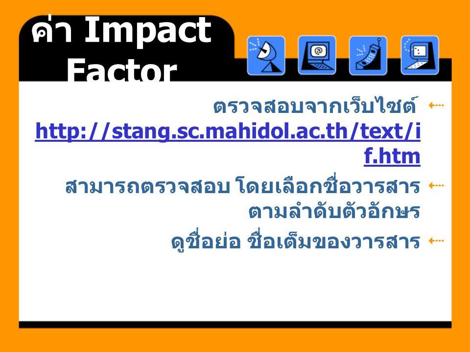 ค่า Impact Factor ตรวจสอบจากเว็บไซต์ http://stang.sc.mahidol.ac.th/text/if.htm. สามารถตรวจสอบ โดยเลือกชื่อวารสารตามลำดับตัวอักษร.