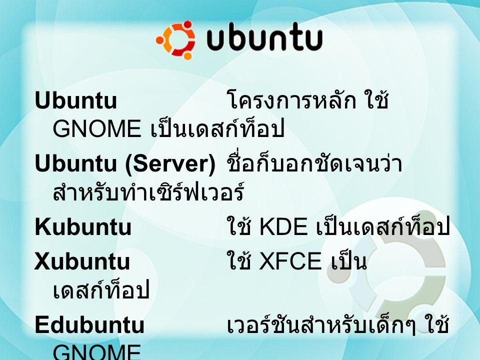 Ubuntu โครงการหลัก ใช้ GNOME เป็นเดสก์ท็อป Ubuntu (Server) ชื่อก็บอกชัดเจนว่าสำหรับทำเซิร์ฟเวอร์ Kubuntu ใช้ KDE เป็นเดสก์ท็อป Xubuntu ใช้ XFCE เป็นเดสก์ท็อป Edubuntu เวอร์ชันสำหรับเด็กๆ ใช้ GNOME ธีมน่ารักมาก