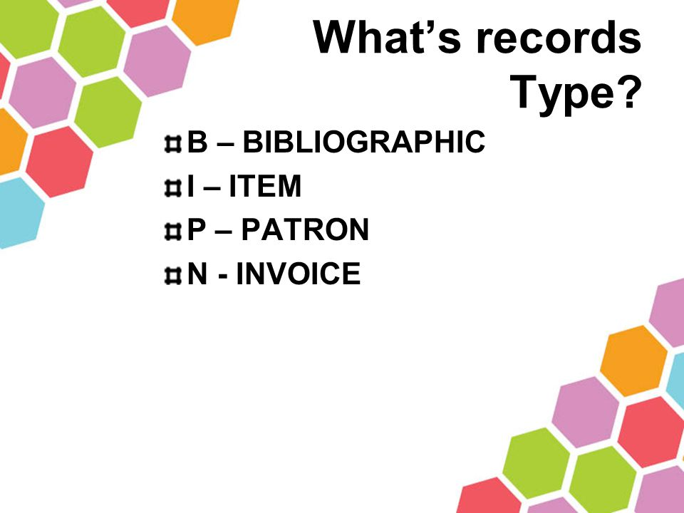What's records Type B – BIBLIOGRAPHIC I – ITEM P – PATRON N - INVOICE