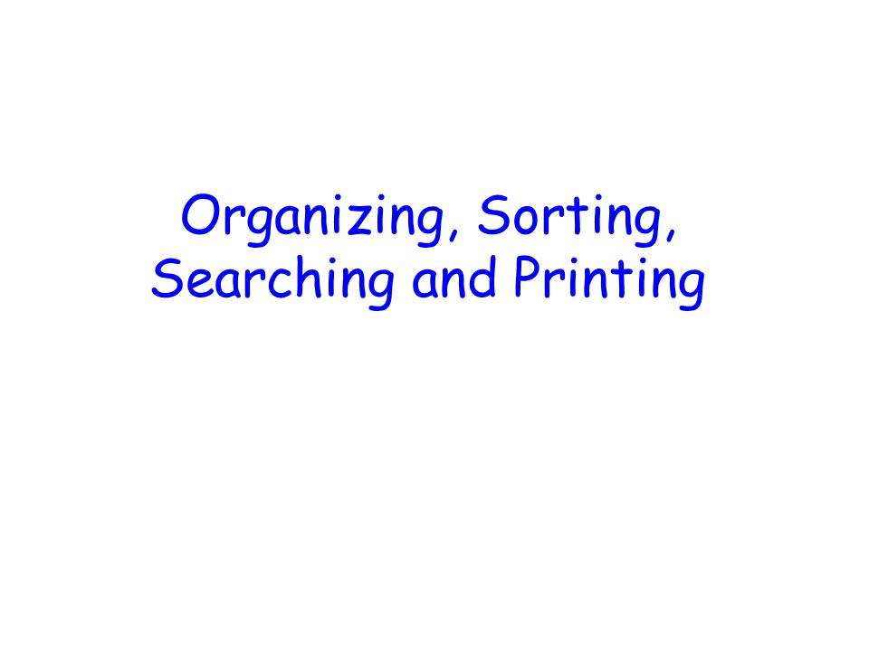 Organizing, Sorting, Searching and Printing