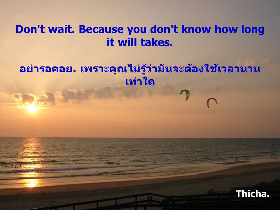 Don t wait. Because you don t know how long it will takes. อย่ารอคอย