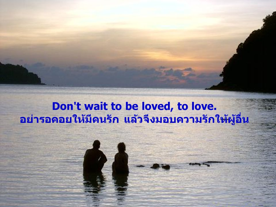 Don t wait to be loved, to love