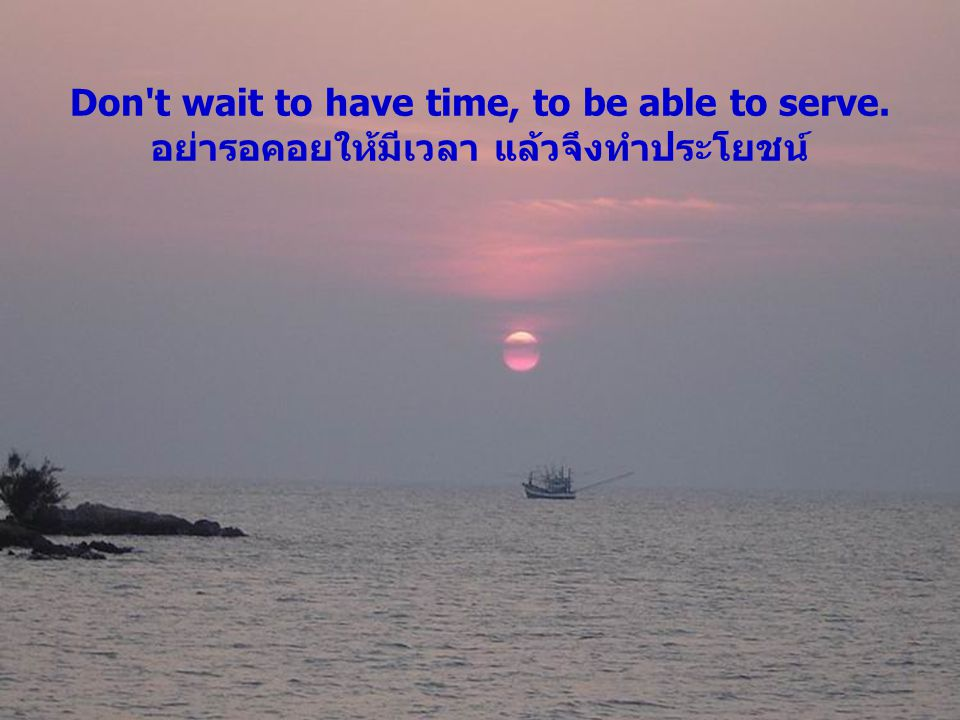 Don t wait to have time, to be able to serve