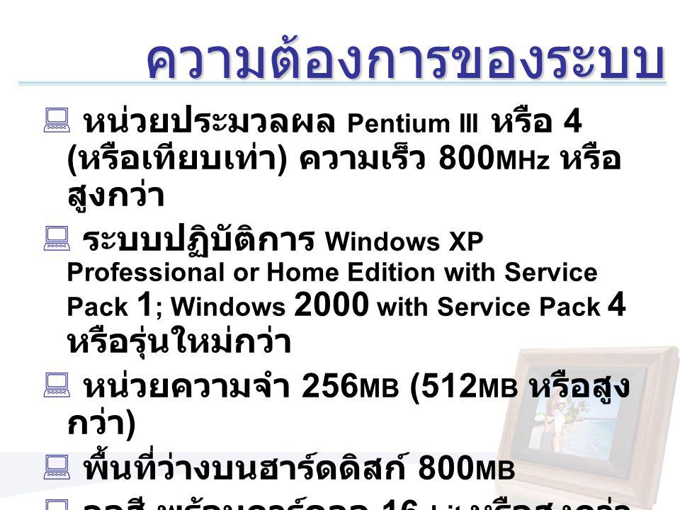 ความต้องการของระบบ หน่วยประมวลผล Pentium III หรือ 4 (หรือเทียบเท่า) ความเร็ว 800MHz หรือสูงกว่า.