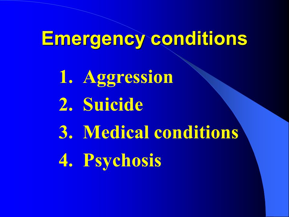 Emergency conditions 1. Aggression 2. Suicide 3. Medical conditions 4. Psychosis