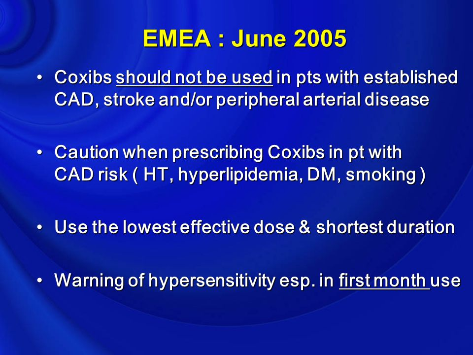 EMEA : June 2005 Coxibs should not be used in pts with established CAD, stroke and/or peripheral arterial disease.