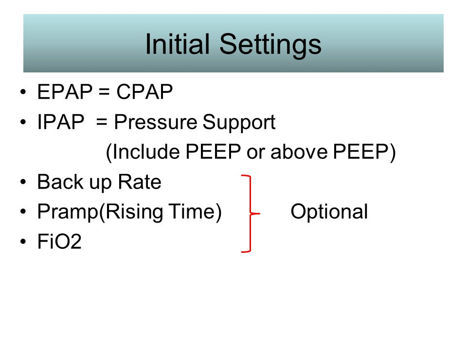 Initial Settings EPAP = CPAP IPAP = Pressure Support
