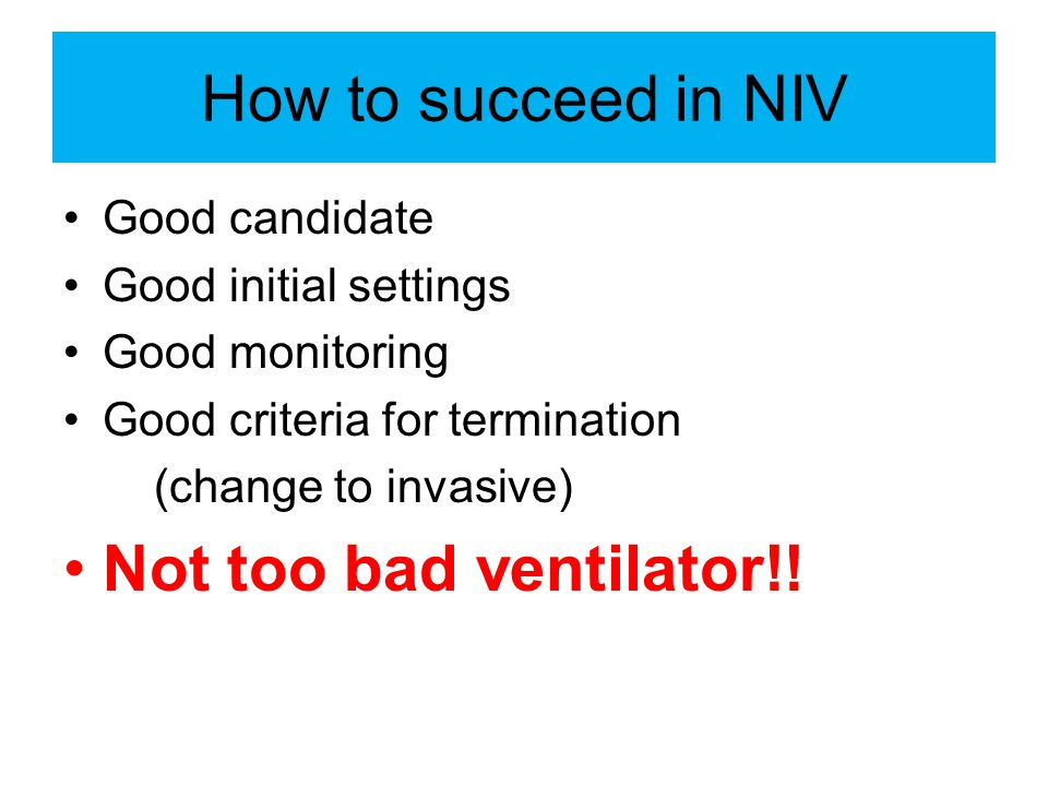 How to succeed in NIV Not too bad ventilator!! Good candidate