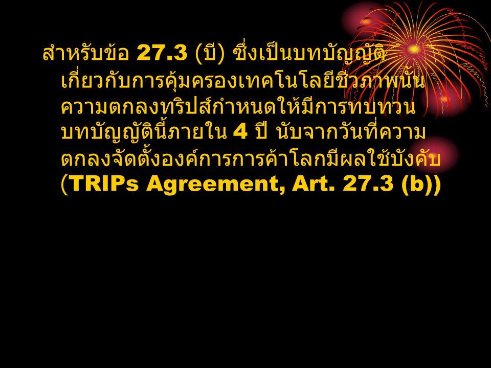 สำหรับข้อ 27.3 (บี) ซึ่งเป็นบทบัญญัติเกี่ยวกับการคุ้มครองเทคโนโลยีชีวภาพนั้นความตกลงทริปส์กำหนดให้มีการทบทวนบทบัญญัตินี้ภายใน 4 ปี นับจากวันที่ความตกลงจัดตั้งองค์การการค้าโลกมีผลใช้บังคับ (TRIPs Agreement, Art.