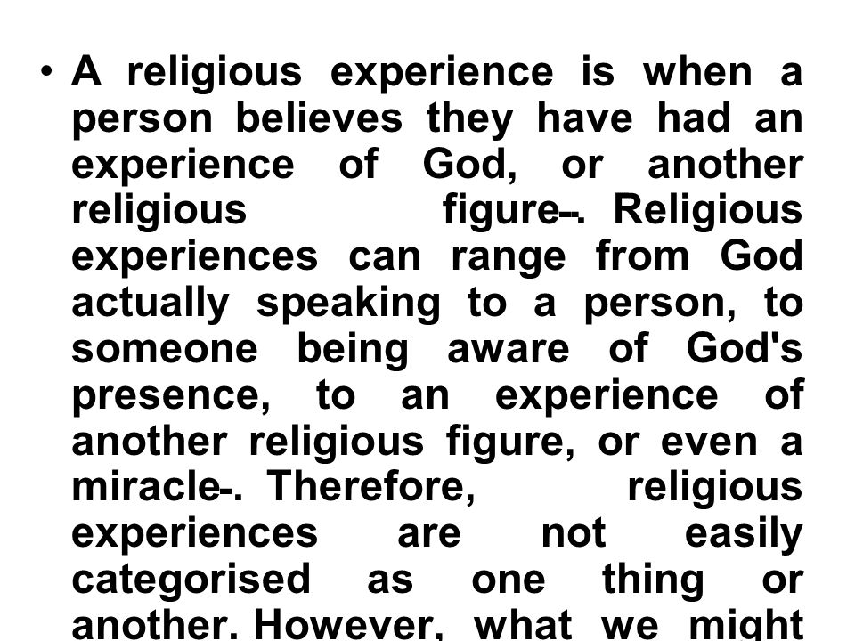 A religious experience is when a person believes they have had an experience of God, or another religious figure. Religious experiences can range from God actually speaking to a person, to someone being aware of God s presence, to an experience of another religious figure, or even a miracle. Therefore, religious experiences are not easily categorised as one thing or another. However, what we might say is common to all of them is that they are somewhat extraordinary events, and very different to ordinary everyday experiences.