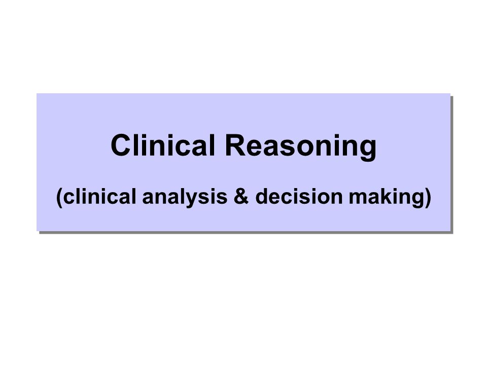 Clinical Reasoning (clinical analysis & decision making)