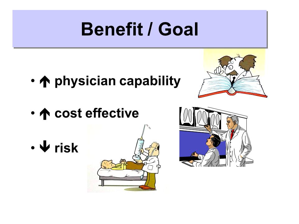 Benefit / Goal  physician capability  cost effective  risk