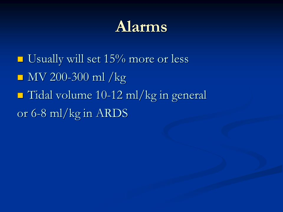 Alarms Usually will set 15% more or less MV 200-300 ml /kg