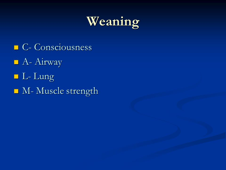 Weaning C- Consciousness A- Airway L- Lung M- Muscle strength