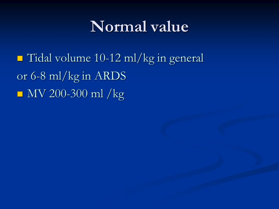 Normal value Tidal volume 10-12 ml/kg in general or 6-8 ml/kg in ARDS