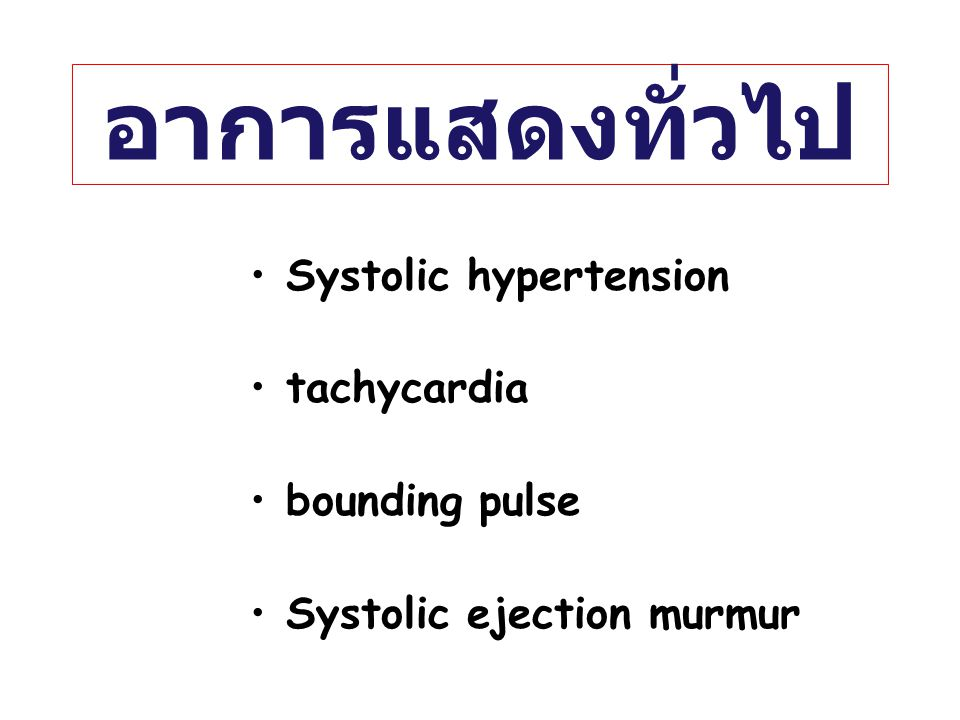 อาการแสดงทั่วไป Systolic hypertension tachycardia bounding pulse