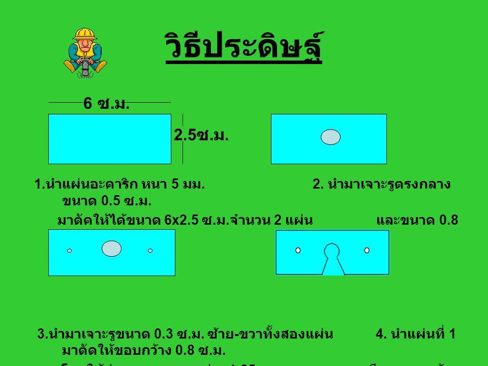 วิธีประดิษฐ์ 6 ซ.ม. 2.5ซ.ม. 1.นำแผ่นอะคาริก หนา 5 มม. 2. นำมาเจาะรูตรงกลางขนาด 0.5 ซ.ม.